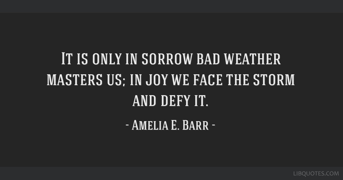 It is only in sorrow bad weather masters us; in joy we face the storm and defy it.
