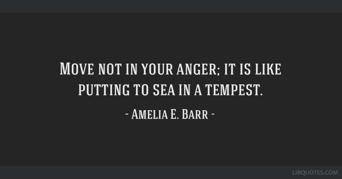 Move not in your anger; it is like putting to sea in a tempest.