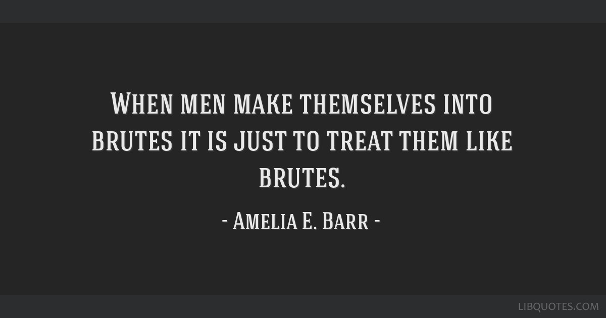 When men make themselves into brutes it is just to treat them like brutes.