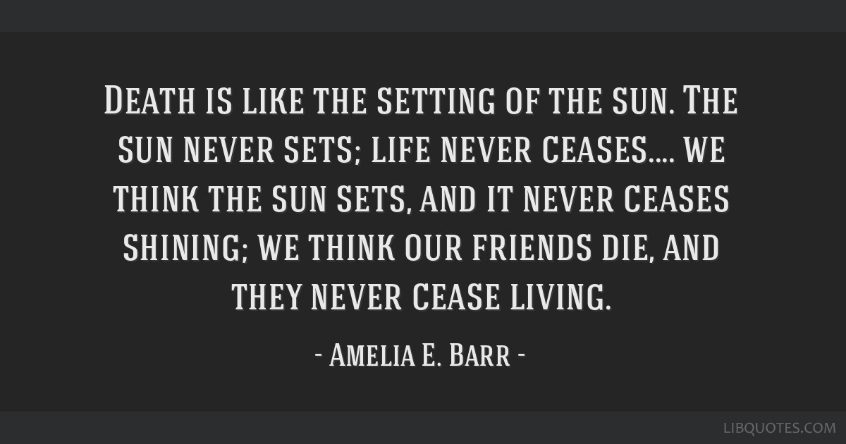 Death is like the setting of the sun. The sun never sets; life never ceases.... we think the sun sets, and it never ceases shining; we think our...