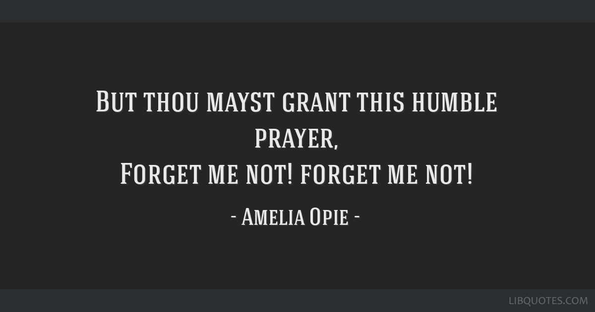 But thou mayst grant this humble prayer, Forget me not! forget me not!