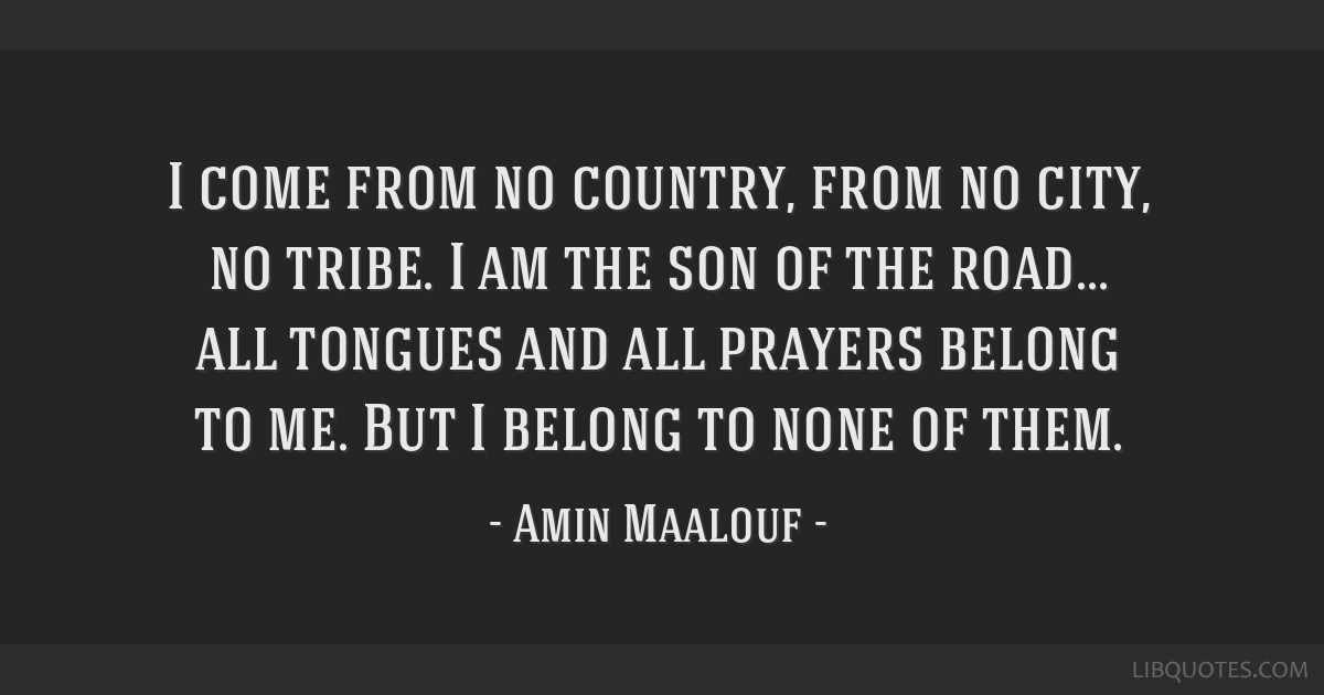 I come from no country, from no city, no tribe. I am the son of the road... all tongues and all prayers belong to me. But I belong to none of them.