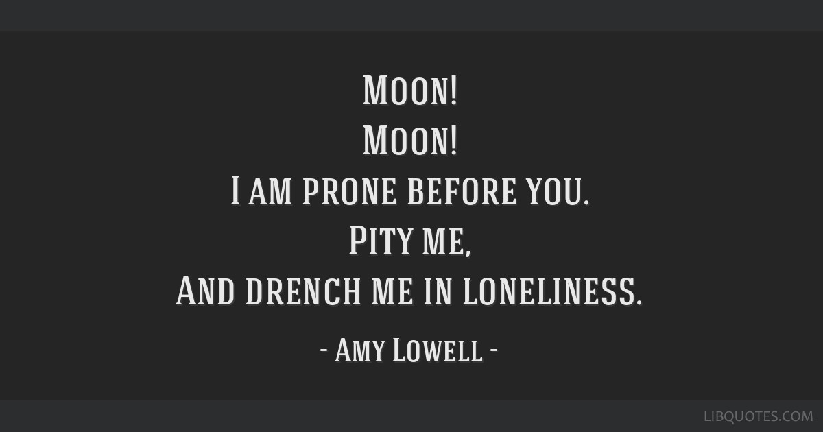 Moon! Moon! I am prone before you. Pity me, And drench me in loneliness.