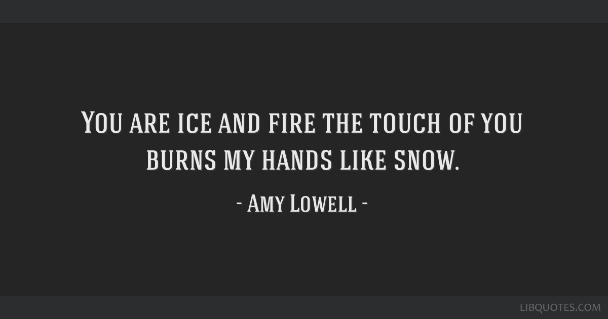 You are ice and fire the touch of you burns my hands like snow.