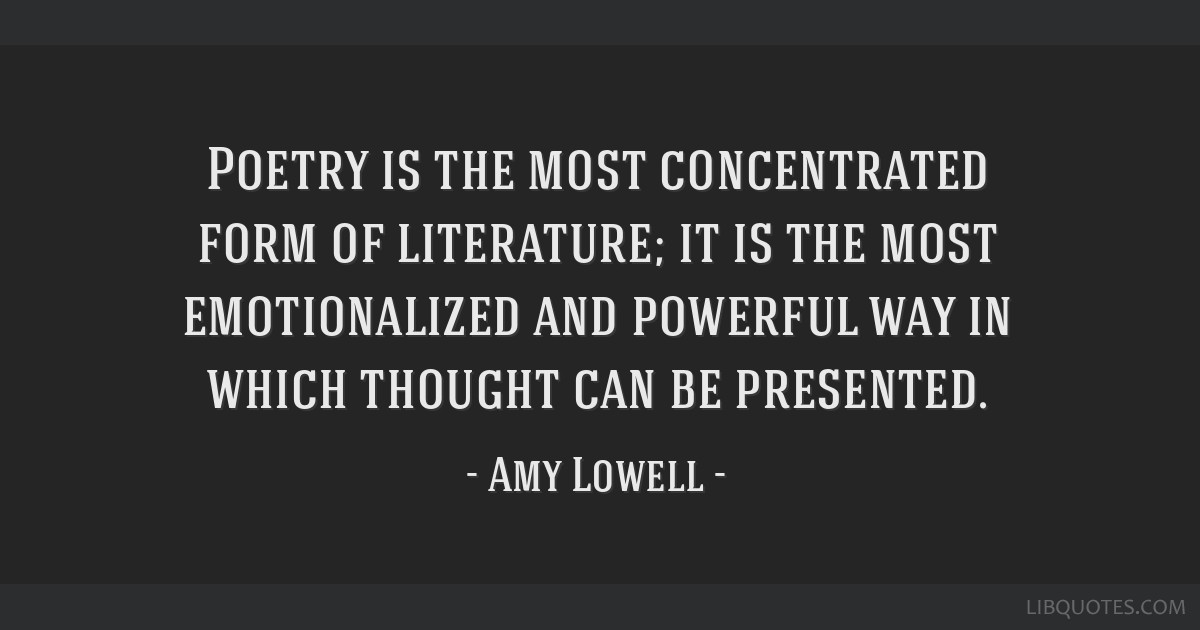 Poetry is the most concentrated form of literature; it is the most emotionalized and powerful way in which thought can be presented.