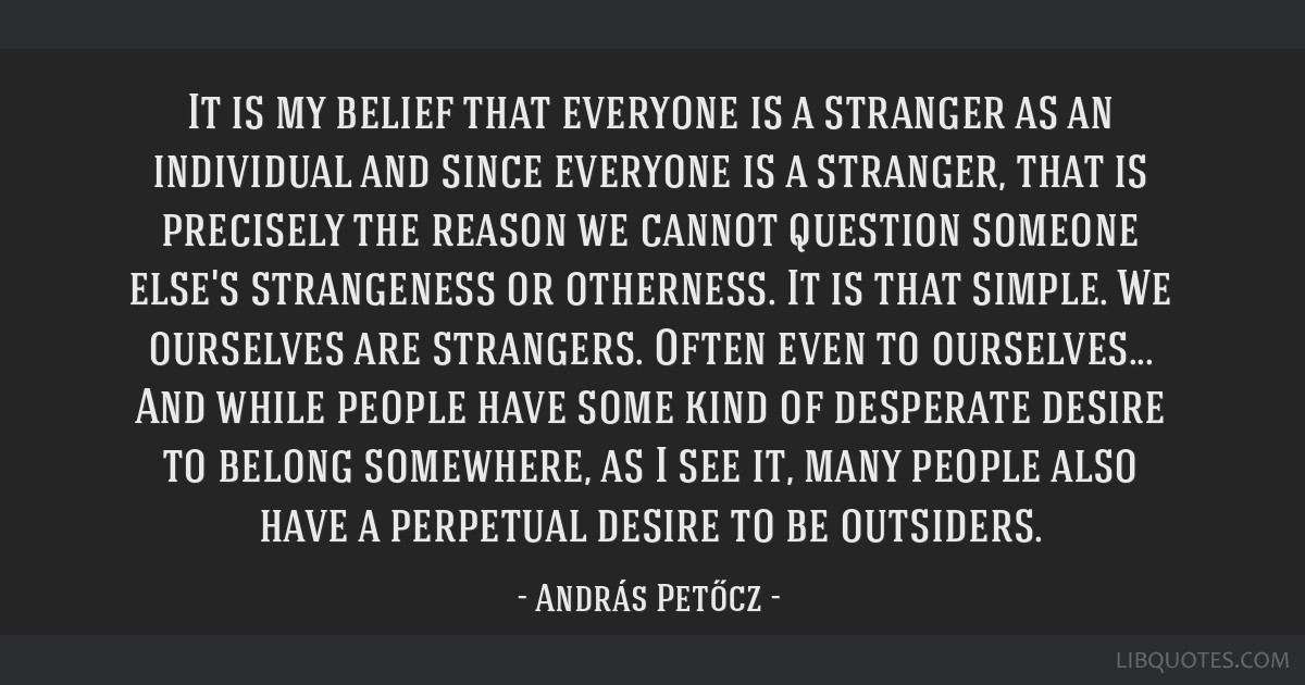 It is my belief that everyone is a stranger as an individual and since everyone is a stranger, that is precisely the reason we cannot question...