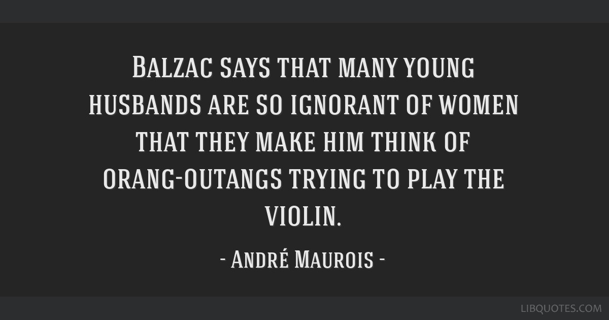 Balzac says that many young husbands are so ignorant of women that they make him think of orang-outangs trying to play the violin.