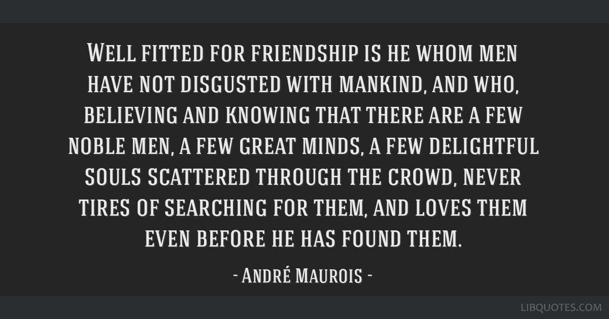 Well fitted for friendship is he whom men have not disgusted with mankind, and who, believing and knowing that there are a few noble men, a few great ...