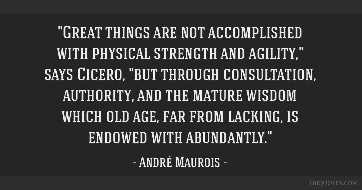Great things are not accomplished with physical strength and agility, says Cicero, but through consultation, authority, and the mature wisdom which...