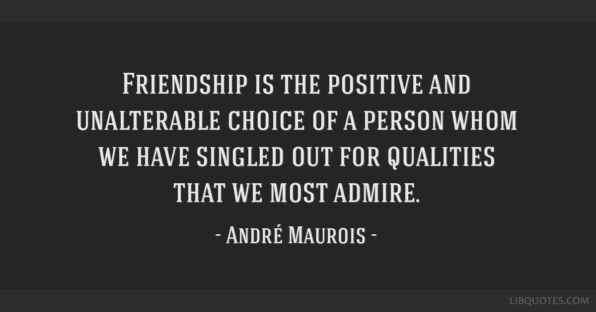 Friendship is the positive and unalterable choice of a person whom we have singled out for qualities that we most admire.