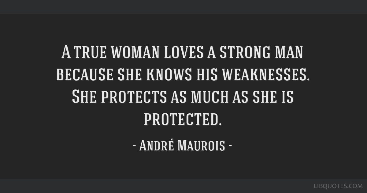 A true woman loves a strong man because she knows his weaknesses. She protects as much as she is protected.