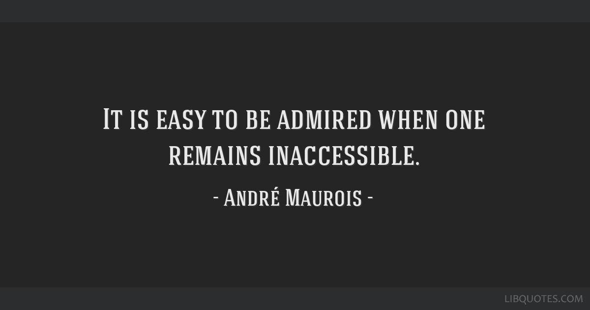 It is easy to be admired when one remains inaccessible.