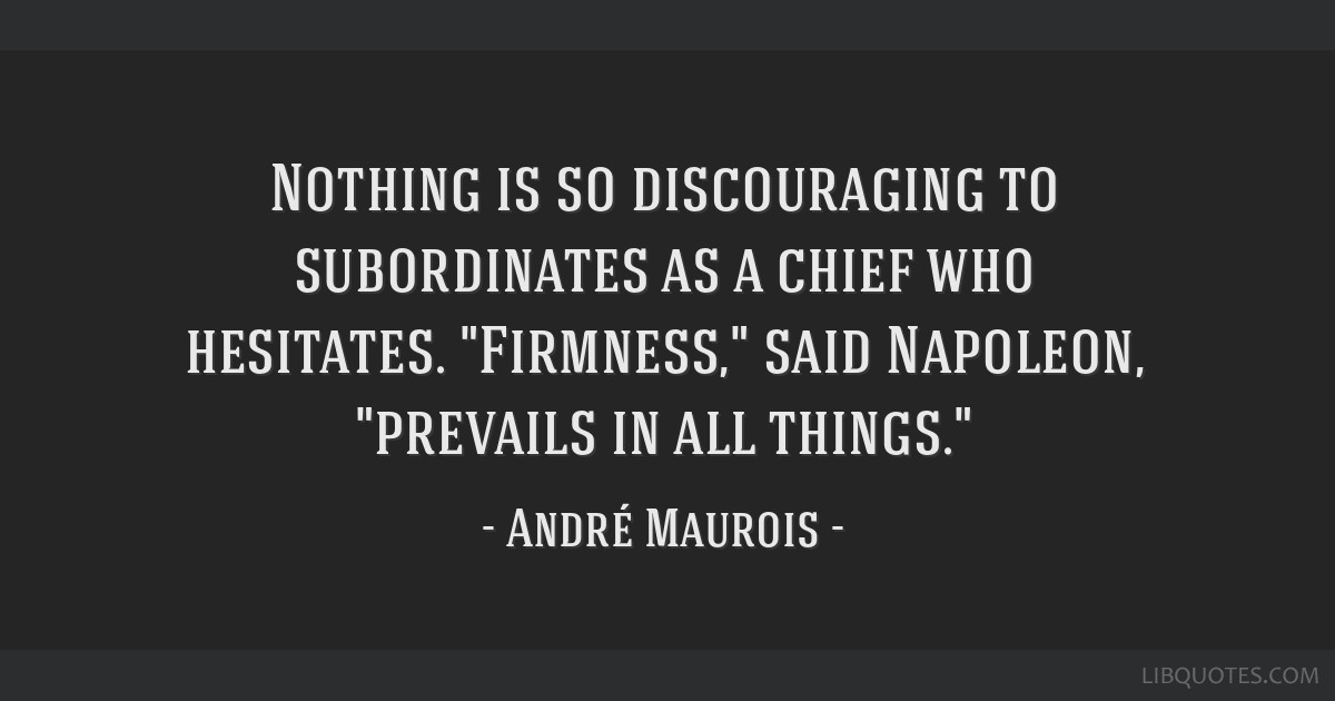 Nothing is so discouraging to subordinates as a chief who hesitates. Firmness, said Napoleon, prevails in all things.