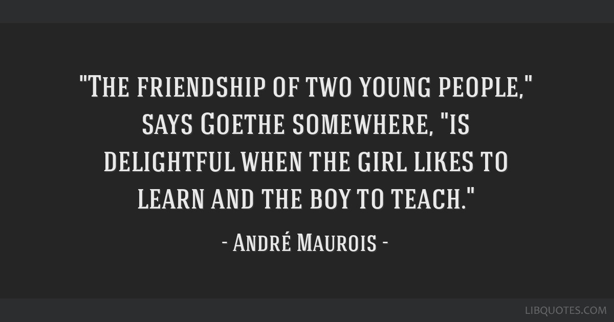 The friendship of two young people, says Goethe somewhere, is delightful when the girl likes to learn and the boy to teach.