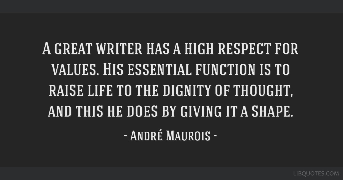 A great writer has a high respect for values. His essential function is to raise life to the dignity of thought, and this he does by giving it a...