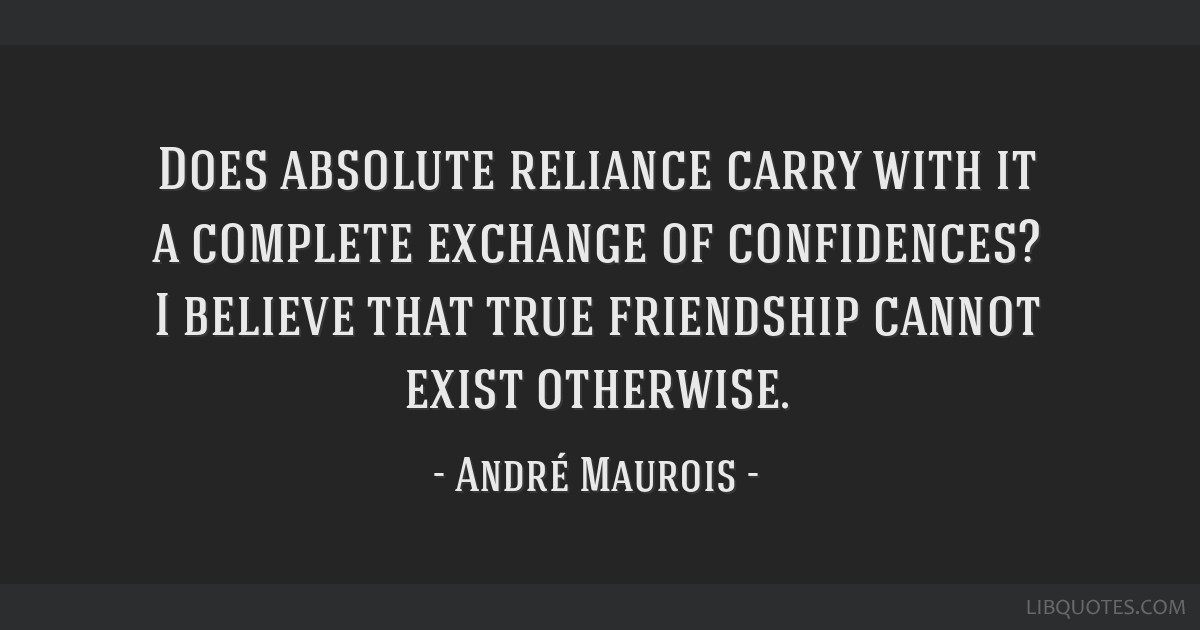 Does absolute reliance carry with it a complete exchange of confidences? I believe that true friendship cannot exist otherwise.