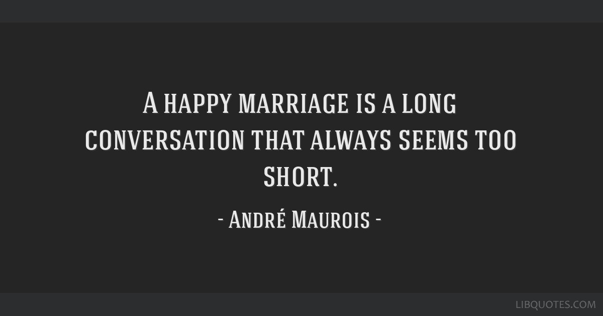 A happy marriage is a long conversation that always seems too short.