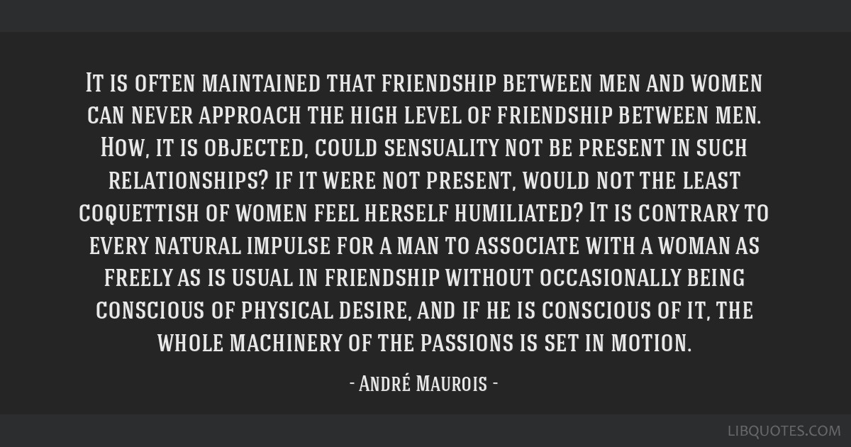 It is often maintained that friendship between men and women can never approach the high level of friendship between men. How, it is objected, could...