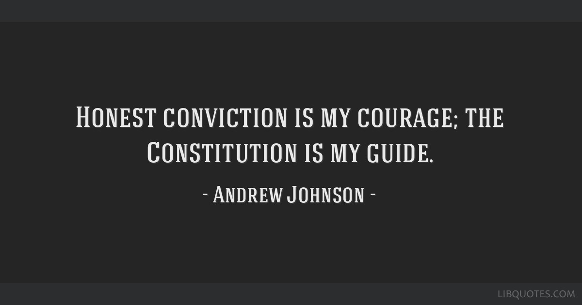 Honest conviction is my courage; the Constitution is my guide.