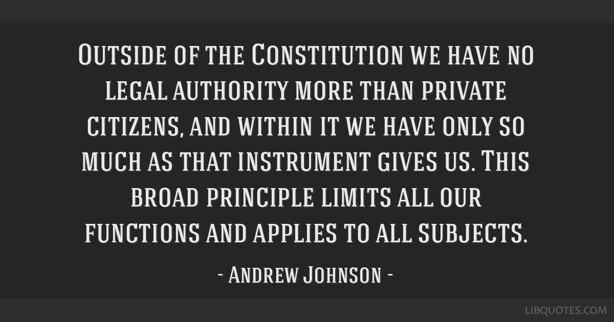 Outside of the Constitution we have no legal authority more than private citizens, and within it we have only so much as that instrument gives us....