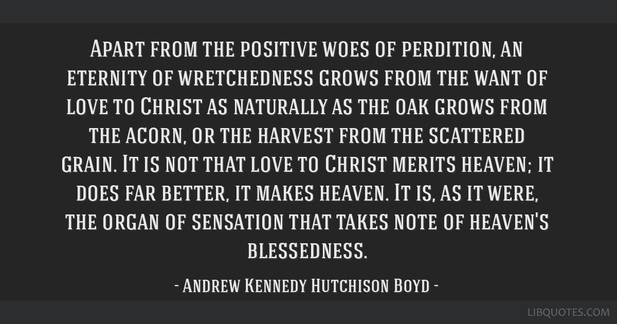 Apart from the positive woes of perdition, an eternity of wretchedness grows from the want of love to Christ as naturally as the oak grows from the...