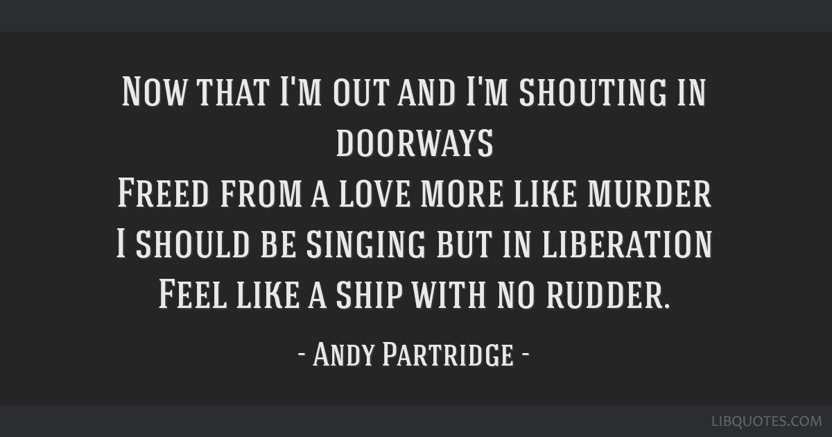 Now that I'm out and I'm shouting in doorways Freed from a love more like murder I should be singing but in liberation Feel like a ship with no...