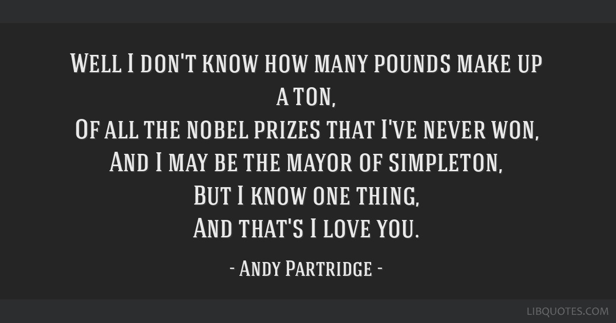 Well I don't know how many pounds make up a ton, Of all the nobel prizes that I've never won, And I may be the mayor of simpleton, But I know one...