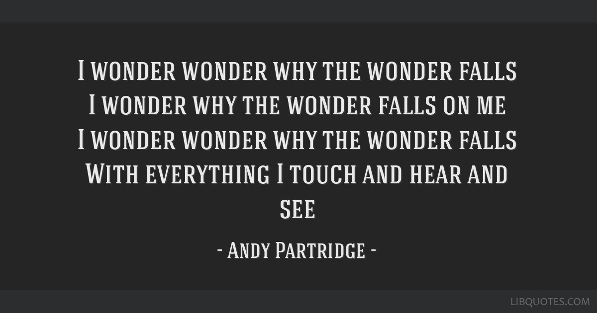 I wonder wonder why the wonder falls I wonder why the wonder falls on me I wonder wonder why the wonder falls With everything I touch and hear and see