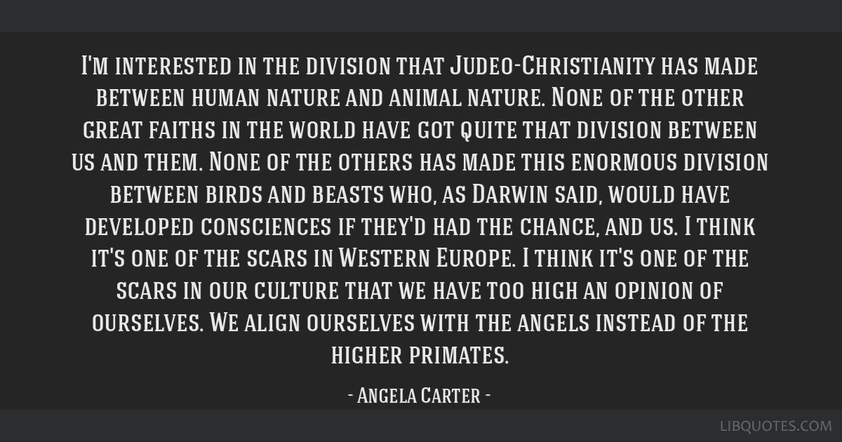 I'm interested in the division that Judeo-Christianity has made between human nature and animal nature. None of the other great faiths in the world...