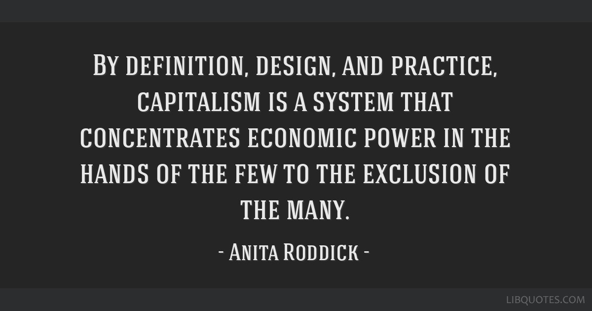 By definition, design, and practice, capitalism is a system that concentrates economic power in the hands of the few to the exclusion of the many.