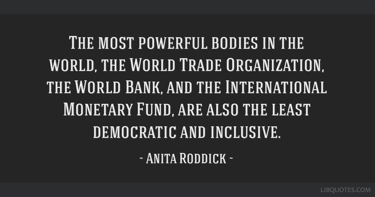The most powerful bodies in the world, the World Trade Organization, the World Bank, and the International Monetary Fund, are also the least...