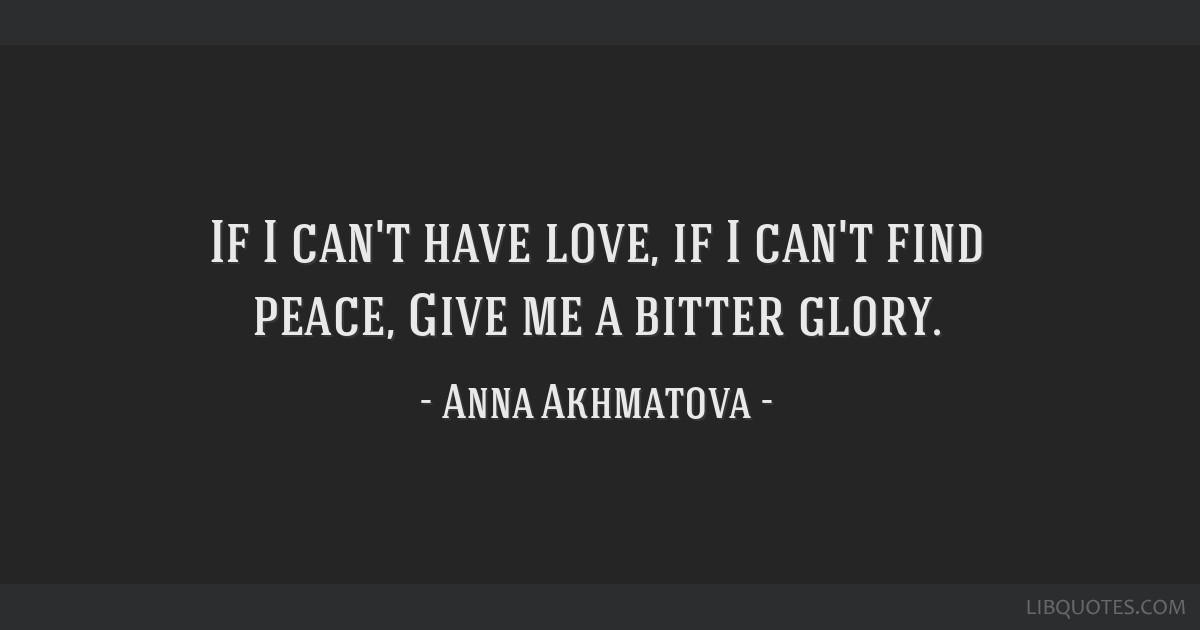 If I can't have love, if I can't find peace, / Give me a bitter glory.