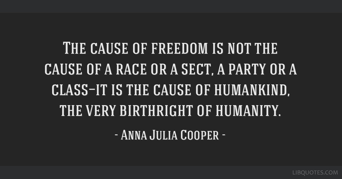 The cause of freedom is not the cause of a race or a sect, a party or a class—it is the cause of humankind, the very birthright of humanity.