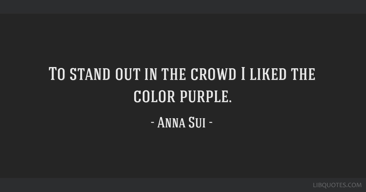 To Stand Out In The Crowd I Liked The Color Purple