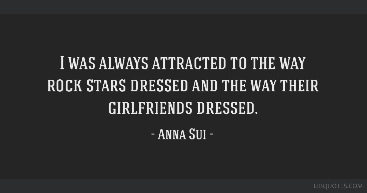 I was always attracted to the way rock stars dressed and the way their girlfriends dressed.