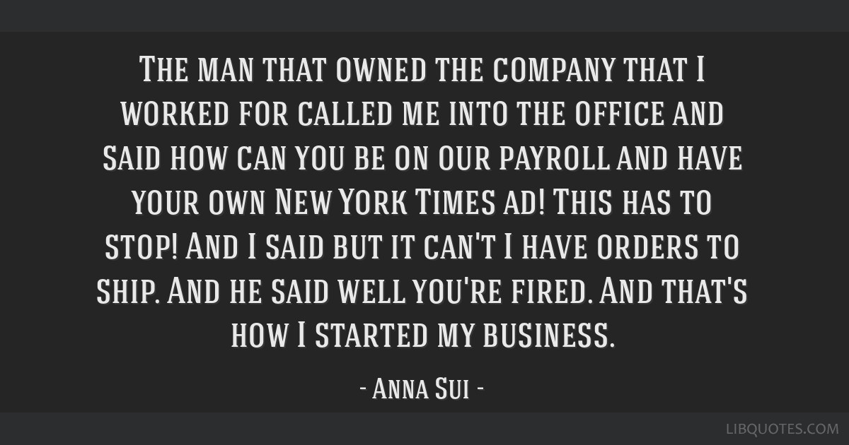 The man that owned the company that I worked for called me into the office and said how can you be on our payroll and have your own New York Times...