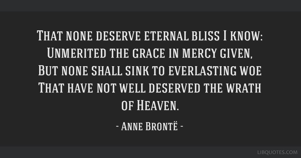 That none deserve eternal bliss I know: Unmerited the grace in mercy given, But none shall sink to everlasting woe That have not well deserved the...