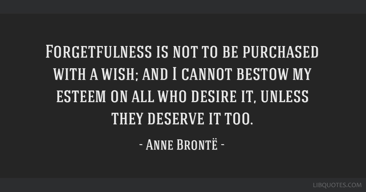 Forgetfulness is not to be purchased with a wish; and I cannot bestow my esteem on all who desire it, unless they deserve it too.