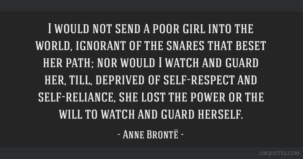 I would not send a poor girl into the world, ignorant of the snares that beset her path; nor would I watch and guard her, till, deprived of...