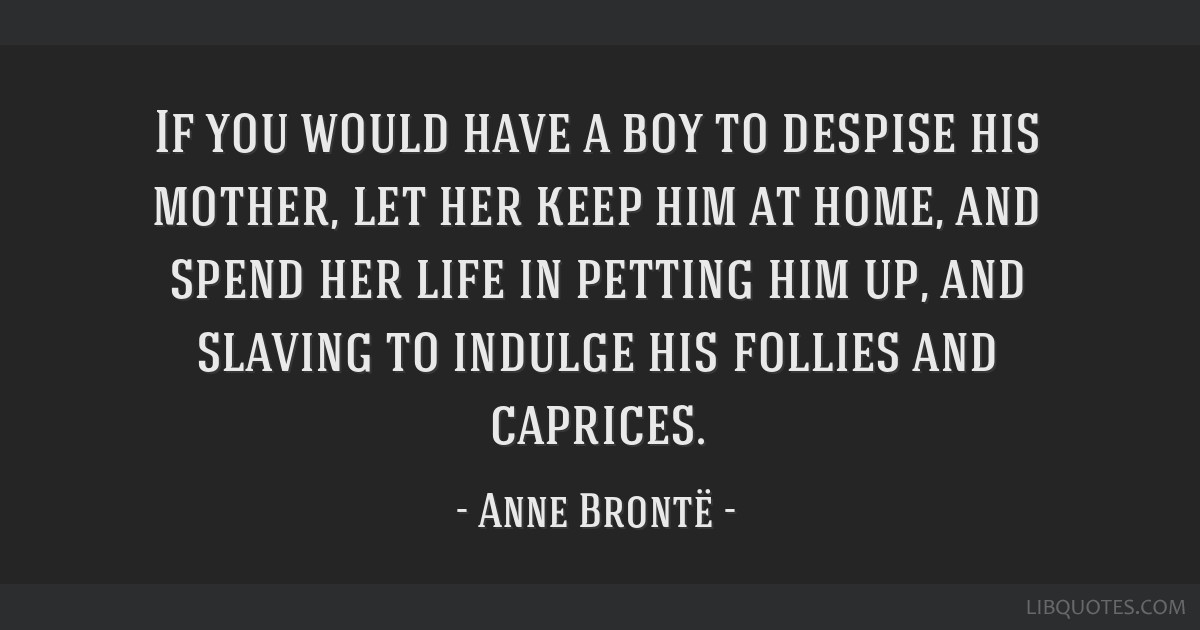 If you would have a boy to despise his mother, let her keep him at home, and spend her life in petting him up, and slaving to indulge his follies and ...