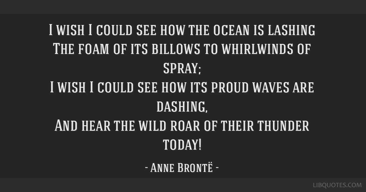 I wish I could see how the ocean is lashing The foam of its billows to whirlwinds of spray; I wish I could see how its proud waves are dashing, And...