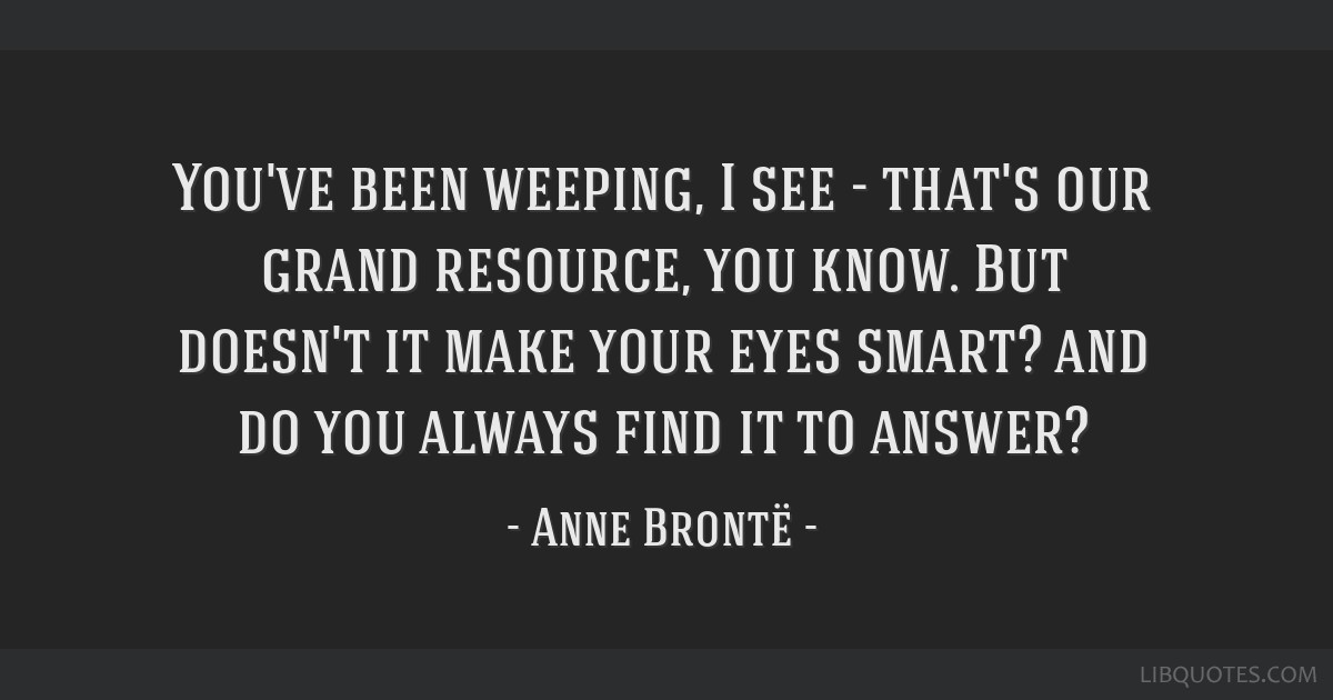 You've been weeping, I see - that's our grand resource, you know. But doesn't it make your eyes smart? and do you always find it to answer?
