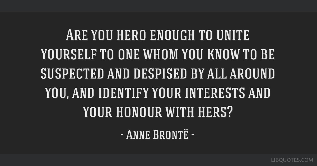 Are you hero enough to unite yourself to one whom you know to be suspected and despised by all around you, and identify your interests and your...