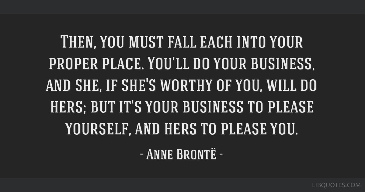 Then, you must fall each into your proper place. You'll do your business, and she, if she's worthy of you, will do hers; but it's your business to...