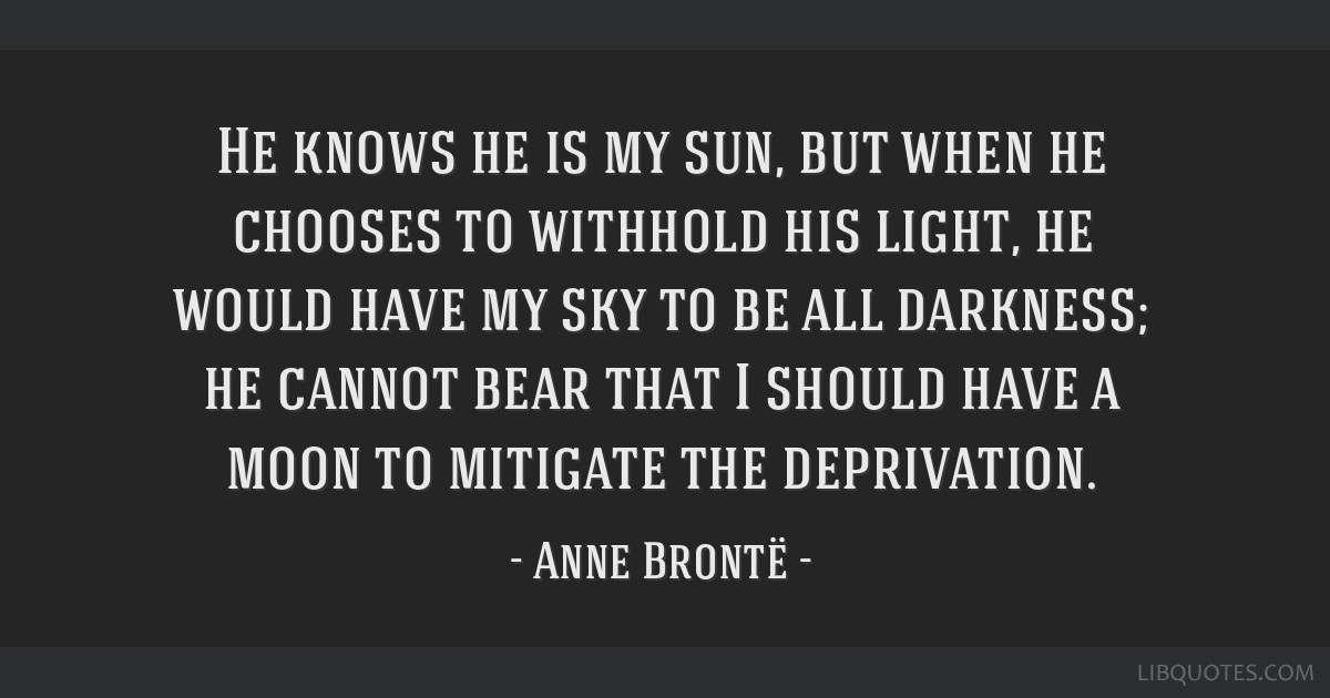 He knows he is my sun, but when he chooses to withhold his light, he would have my sky to be all darkness; he cannot bear that I should have a moon...