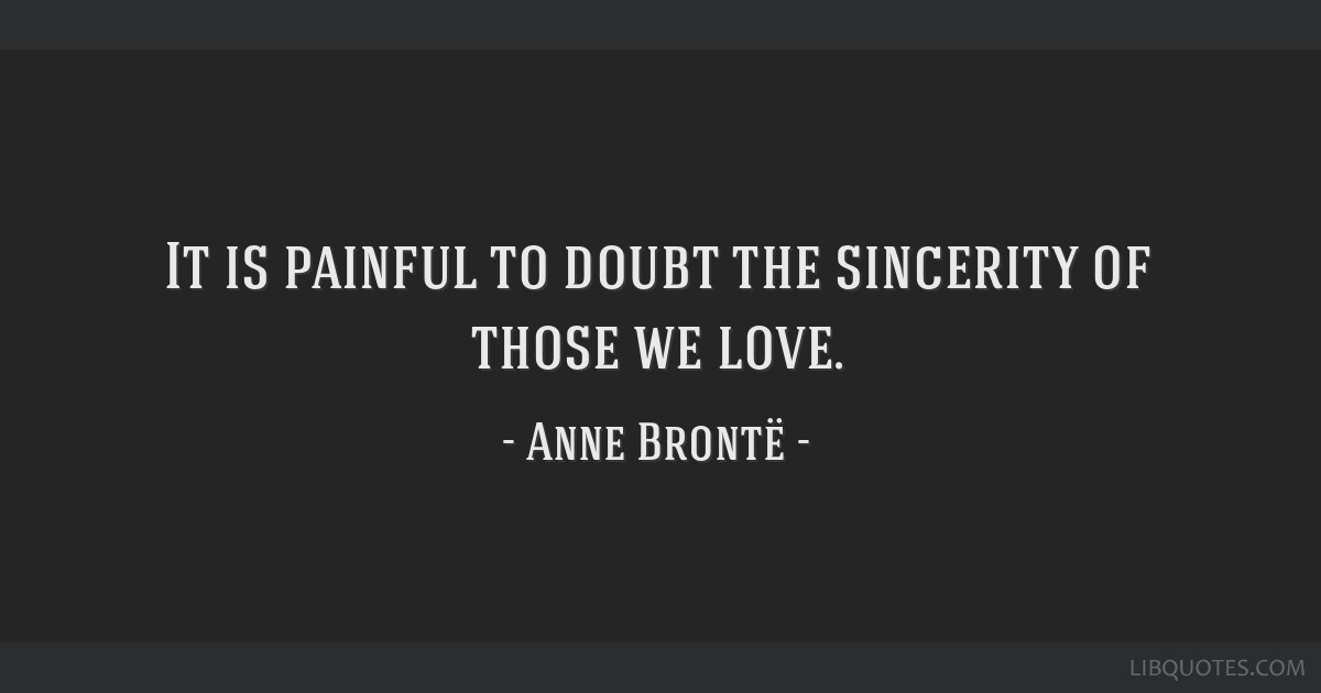 It is painful to doubt the sincerity of those we love.