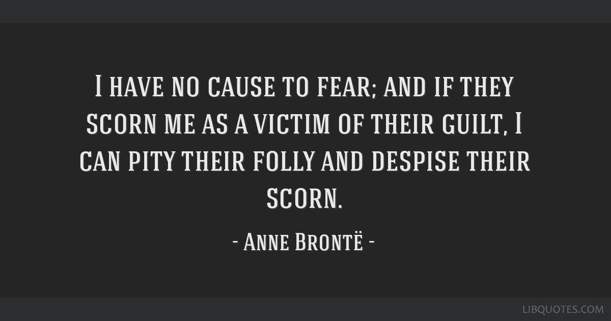 I have no cause to fear; and if they scorn me as a victim of their guilt, I can pity their folly and despise their scorn.