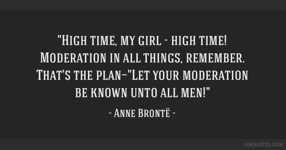 High time, my girl - high time! Moderation in all things, remember. That's the plan—Let your moderation be known unto all men!
