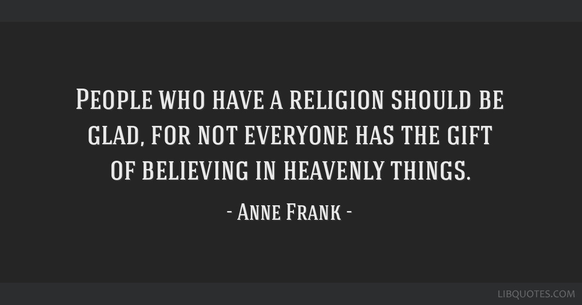 People who have a religion should be glad, for not everyone has the gift of believing in heavenly things.