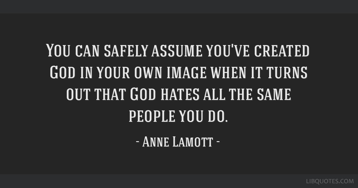 You can safely assume you've created God in your own image when it turns out that God hates all the same people you do.